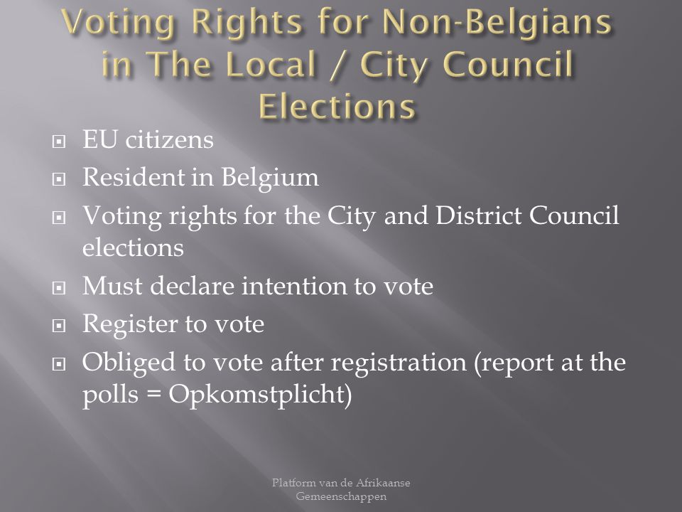 EU citizens Resident in Belgium Voting rights for the City and District Council elections Must declare intention to vote Register to vote Obliged to vote after registration (report at the polls = Opkomstplicht) Platform van de Afrikaanse Gemeenschappen