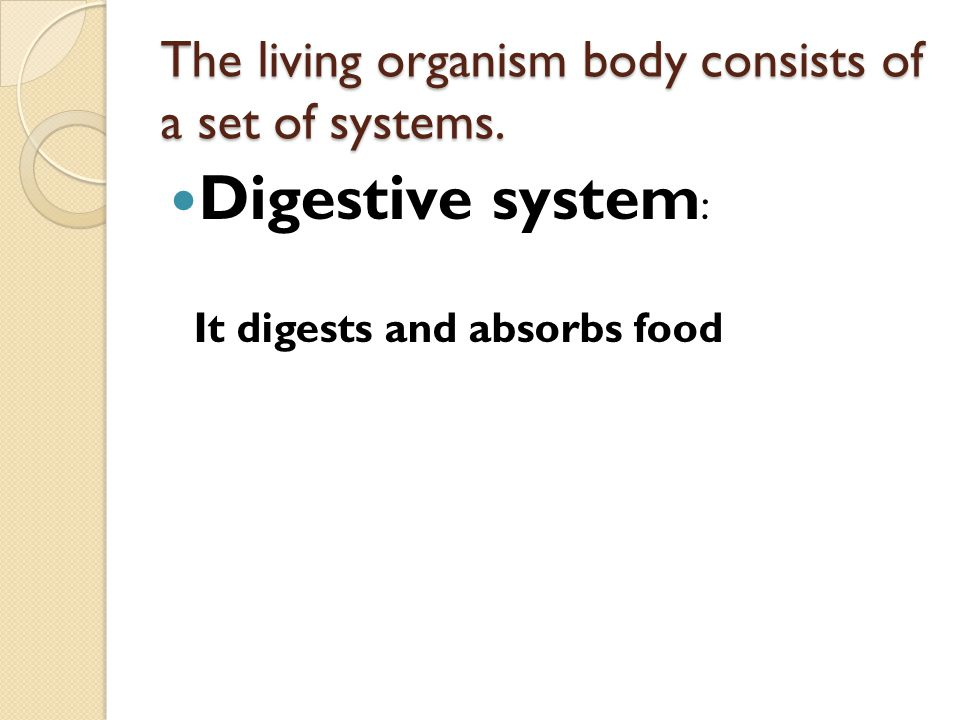 The living organism body consists of a set of systems. Digestive system : It digests and absorbs food