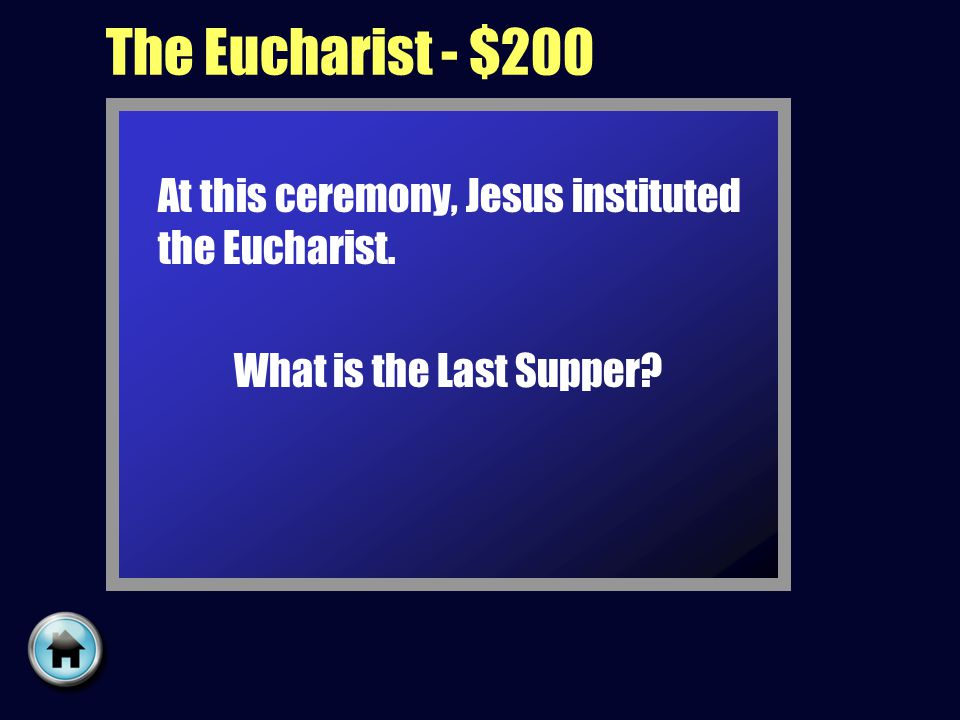 The Eucharist - $200 At this ceremony, Jesus instituted the Eucharist. What is the Last Supper?