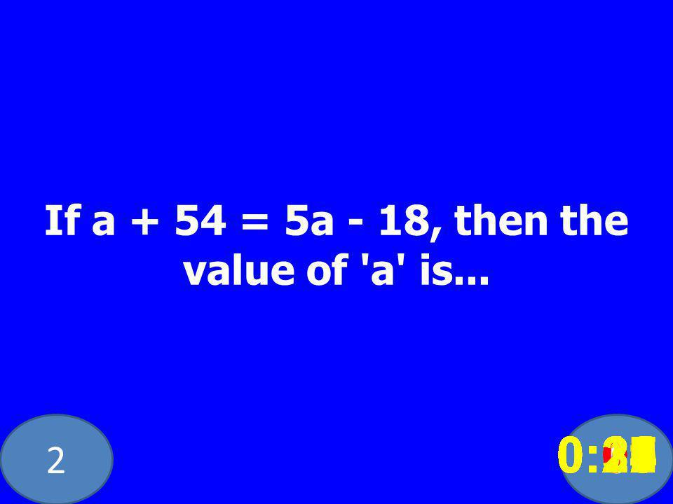 20 If a + 54 = 5a - 18, then the value of 'a' is... 0:020:030:040:050:060:070:080:100:110:180:190:200:160:150:140:130:120:170:090:010:210:260:250:300: