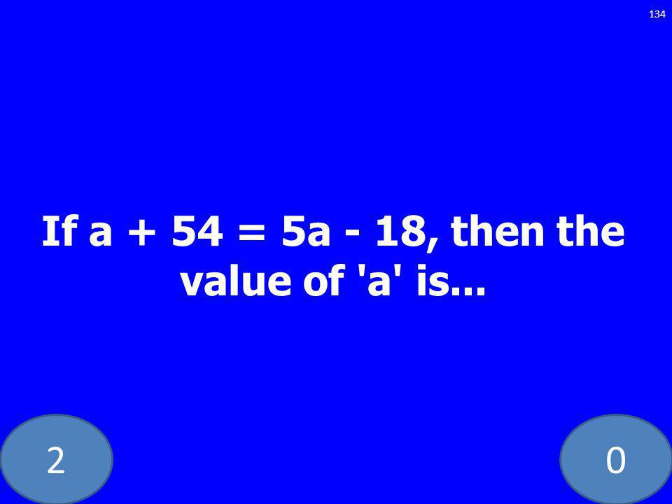 20 134 If a + 54 = 5a - 18, then the value of a is...