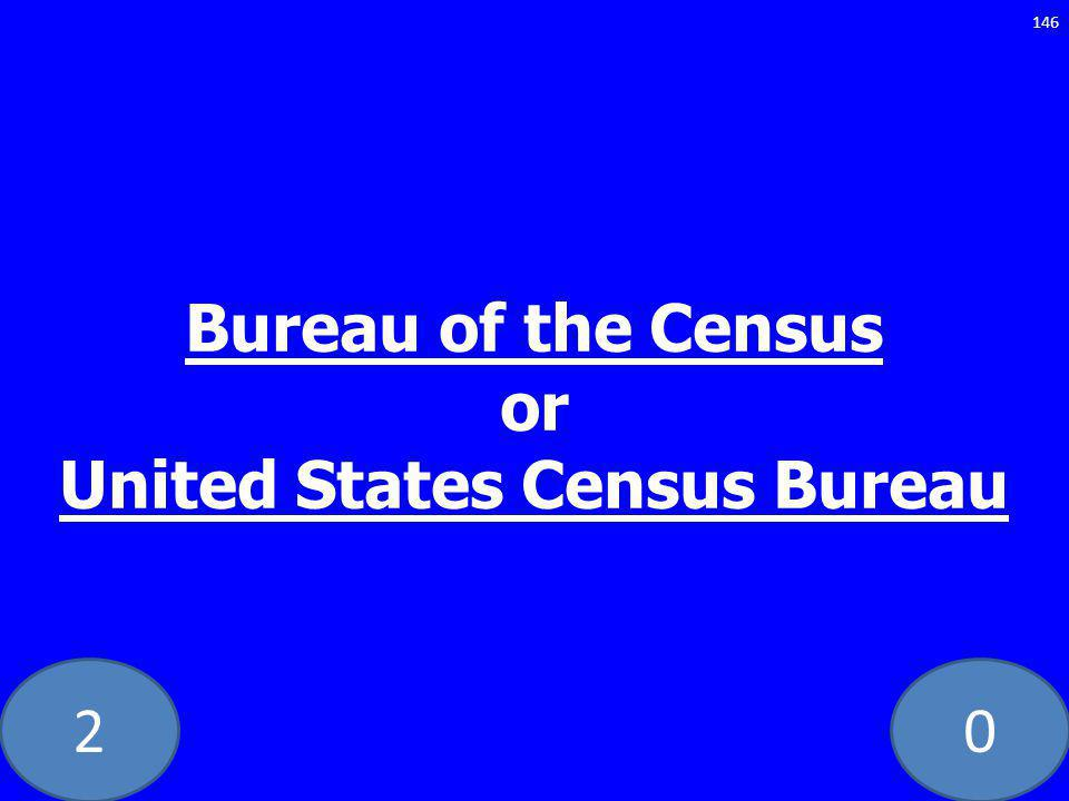 20 Bureau of the Census or United States Census Bureau 146
