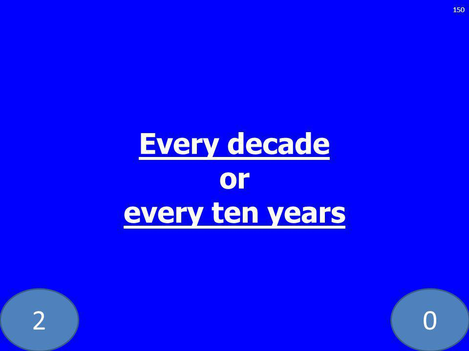 20 Every decade or every ten years 150