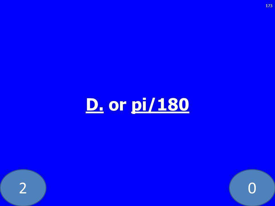 20 D. or pi/180 173
