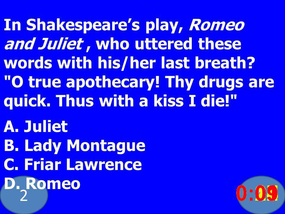 20 In Shakespeares play, Romeo and Juliet, who uttered these words with his/her last breath.