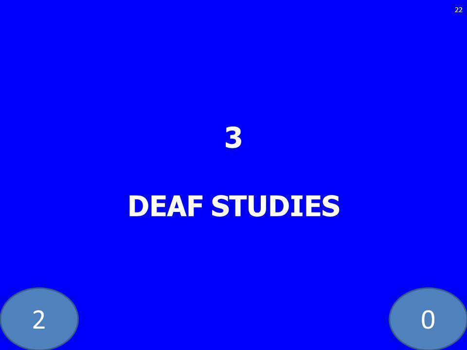 20 3 DEAF STUDIES 22