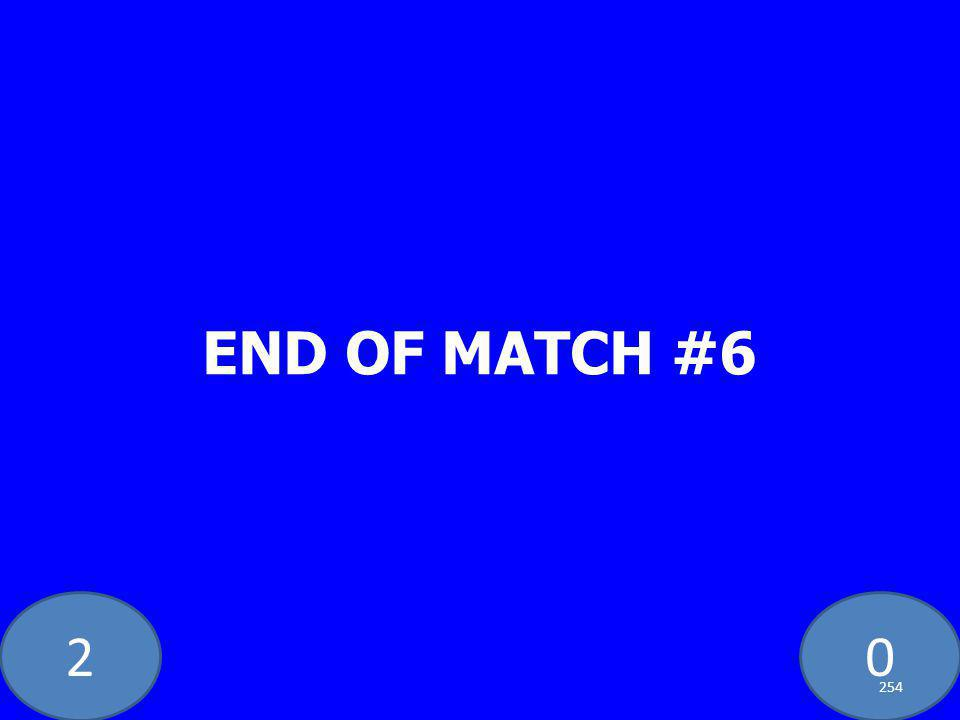 20 END OF MATCH #6 254