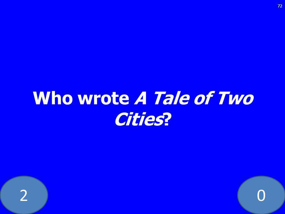 20 Who wrote A Tale of Two Cities? 72