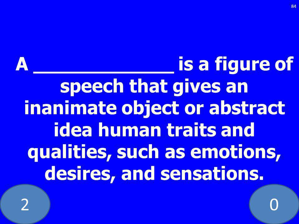 20 84 A ____________ is a figure of speech that gives an inanimate object or abstract idea human traits and qualities, such as emotions, desires, and sensations.