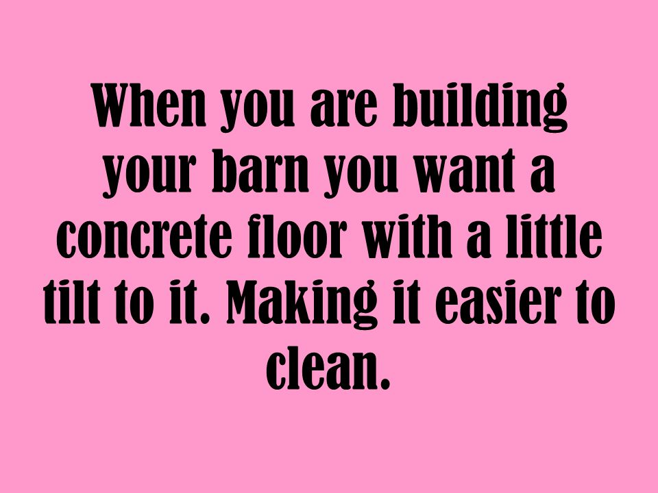 Make sure that you have a drain in the corner so that spraying it down with water it will make the cleaning easy.