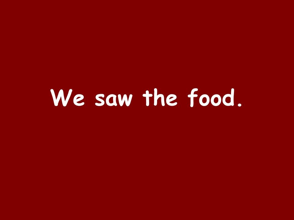 We saw the food.