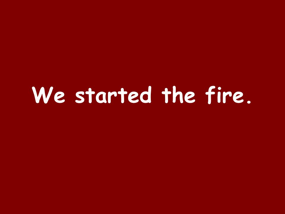 We started the fire.