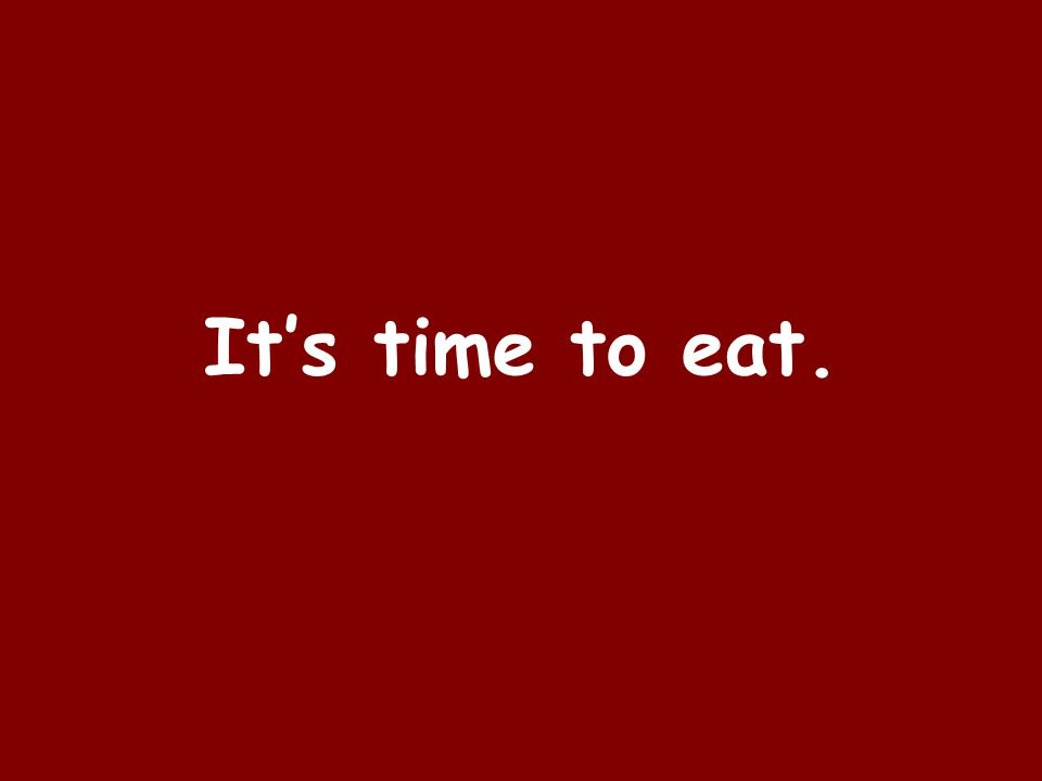 Its time to eat.