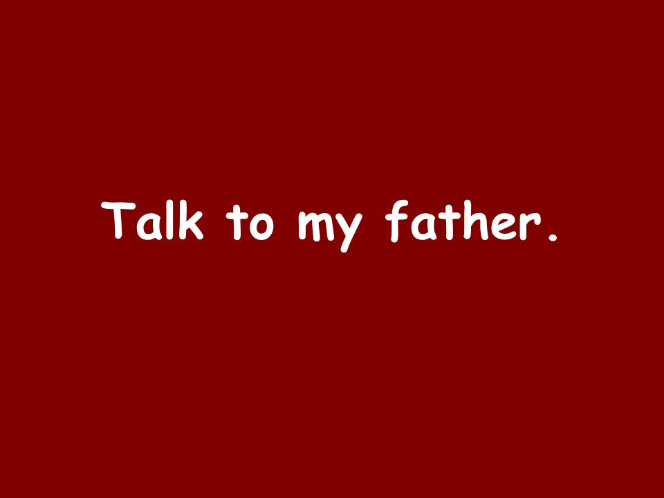 Talk to my father.