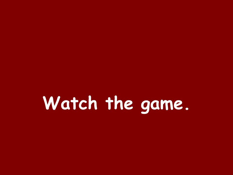 Watch the game.