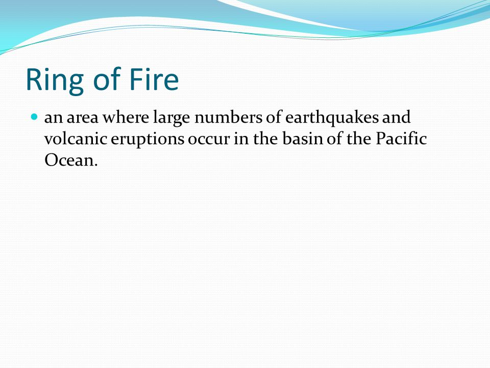 Ring of Fire an area where large numbers of earthquakes and volcanic eruptions occur in the basin of the Pacific Ocean.