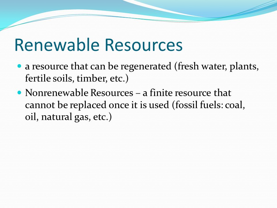 Renewable Resources a resource that can be regenerated (fresh water, plants, fertile soils, timber, etc.) Nonrenewable Resources – a finite resource that cannot be replaced once it is used (fossil fuels: coal, oil, natural gas, etc.)