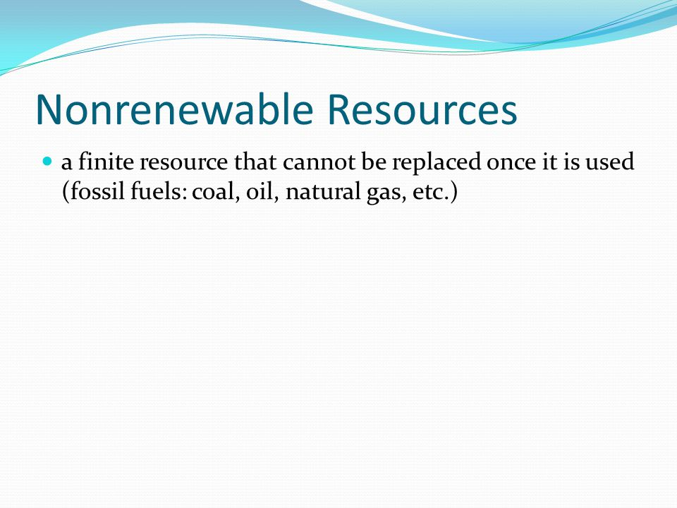 Nonrenewable Resources a finite resource that cannot be replaced once it is used (fossil fuels: coal, oil, natural gas, etc.)