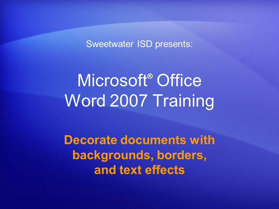 Microsoft ® Office Word 2007 Training Decorate documents with backgrounds, borders, and text effects Sweetwater ISD presents: