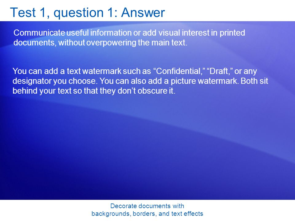 Decorate documents with backgrounds, borders, and text effects Test 1, question 1: Answer Communicate useful information or add visual interest in printed documents, without overpowering the main text.