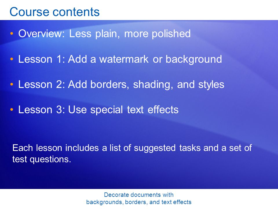 Decorate documents with backgrounds, borders, and text effects Course contents Overview: Less plain, more polished Lesson 1: Add a watermark or background Lesson 2: Add borders, shading, and styles Lesson 3: Use special text effects Each lesson includes a list of suggested tasks and a set of test questions.