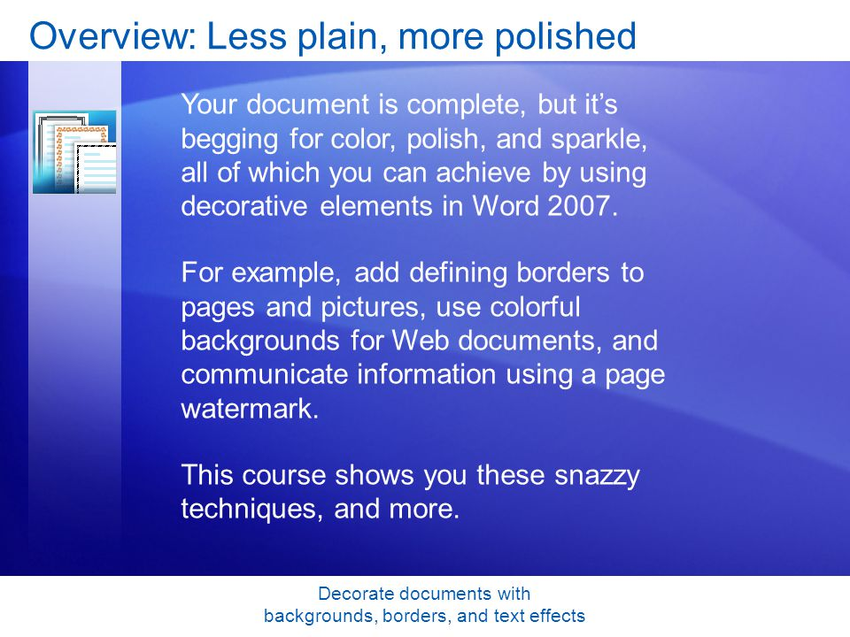 Decorate documents with backgrounds, borders, and text effects Overview: Less plain, more polished Your document is complete, but its begging for color, polish, and sparkle, all of which you can achieve by using decorative elements in Word 2007.