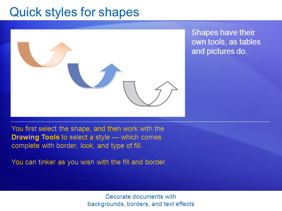 Decorate documents with backgrounds, borders, and text effects Quick styles for shapes Shapes have their own tools, as tables and pictures do.