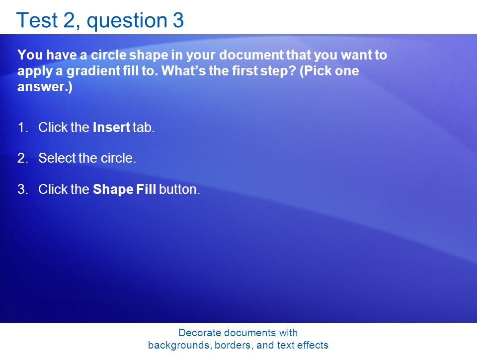 Decorate documents with backgrounds, borders, and text effects Test 2, question 3 You have a circle shape in your document that you want to apply a gradient fill to.