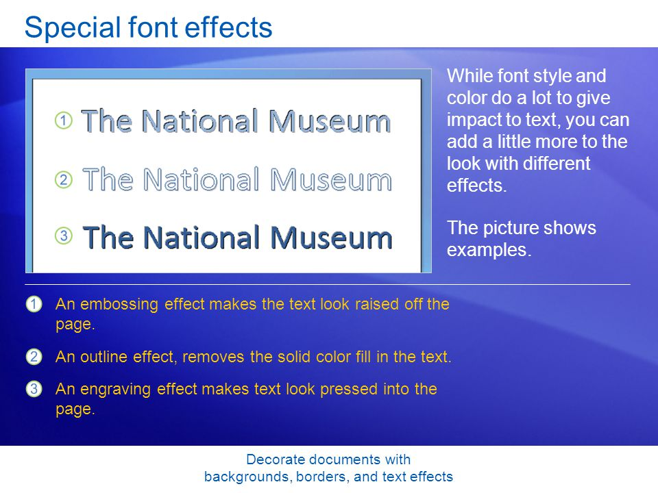 Decorate documents with backgrounds, borders, and text effects Special font effects While font style and color do a lot to give impact to text, you can add a little more to the look with different effects.