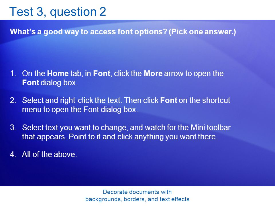 Decorate documents with backgrounds, borders, and text effects Test 3, question 2 Whats a good way to access font options.