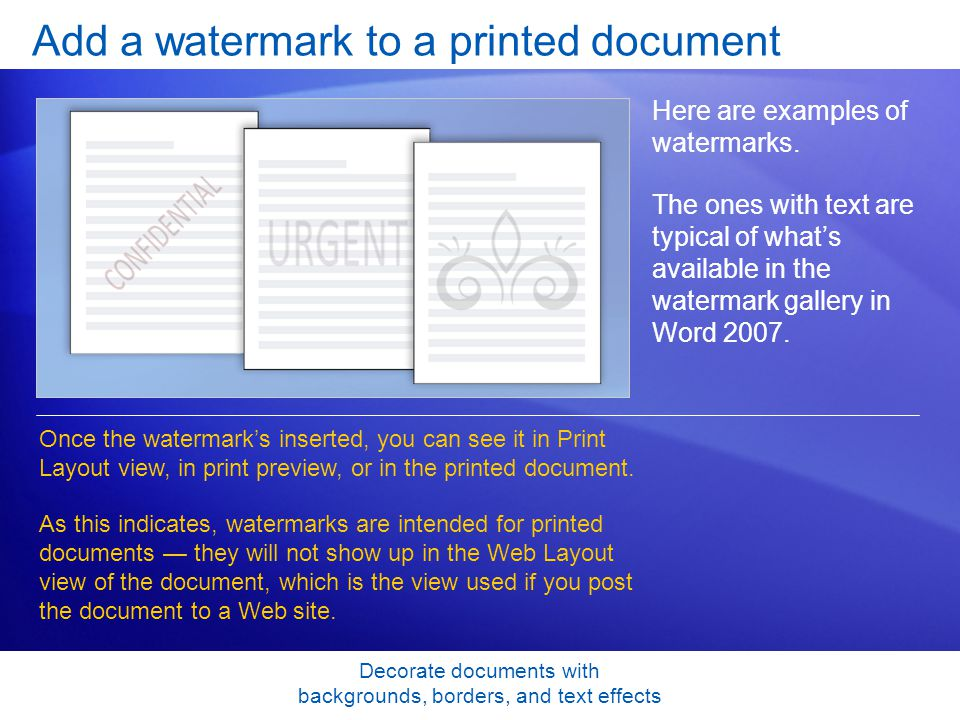 Decorate documents with backgrounds, borders, and text effects Add a watermark to a printed document Here are examples of watermarks.