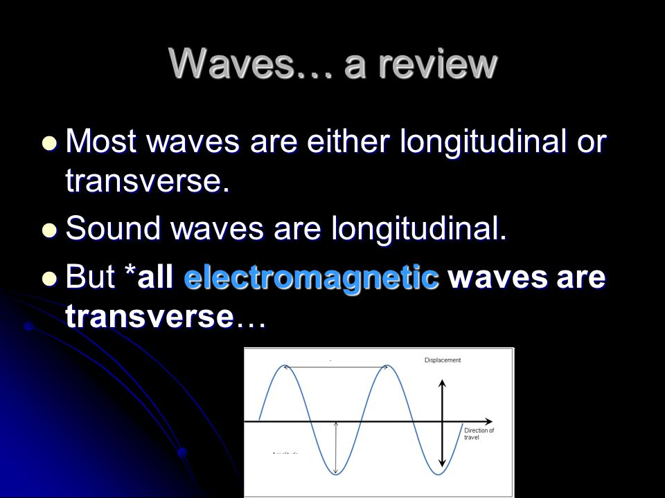 Waves… a review Most waves are either longitudinal or transverse. Most waves are either longitudinal or transverse. Sound waves are longitudinal. Soun