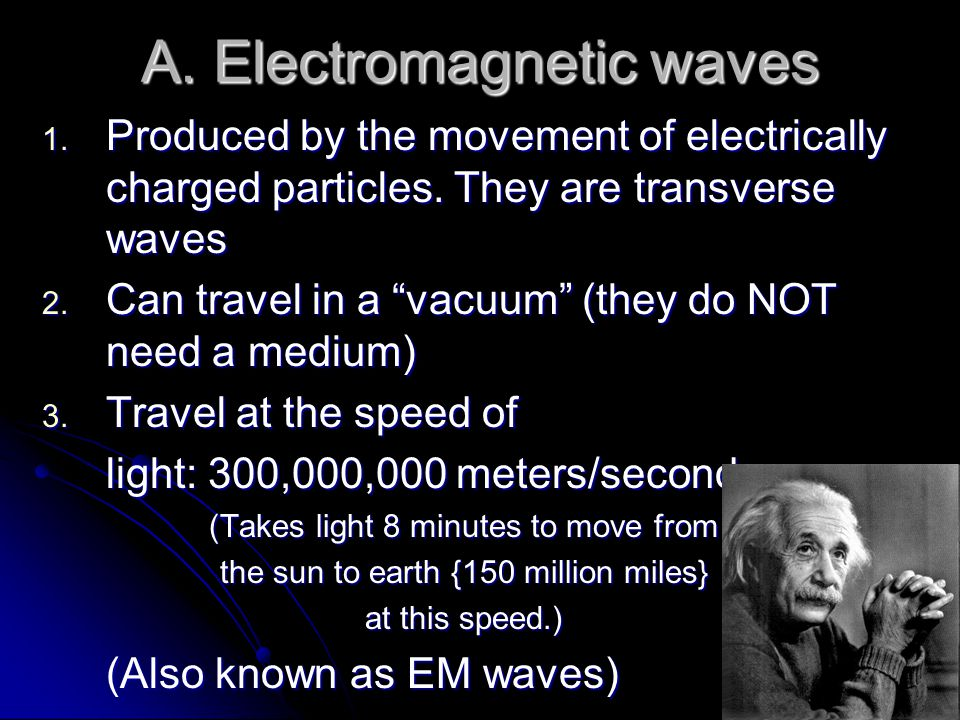A. Electromagnetic waves 1. Produced by the movement of electrically charged particles. They are transverse waves 2. Can travel in a vacuum (they do N