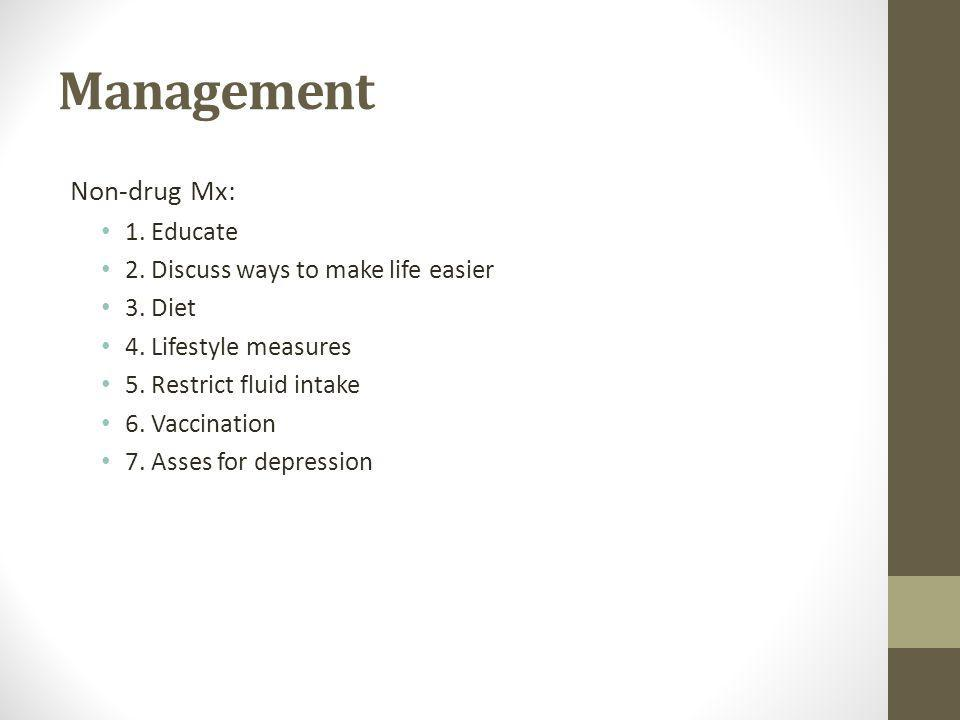Management Non-drug Mx: 1.Educate 2. Discuss ways to make life easier 3.