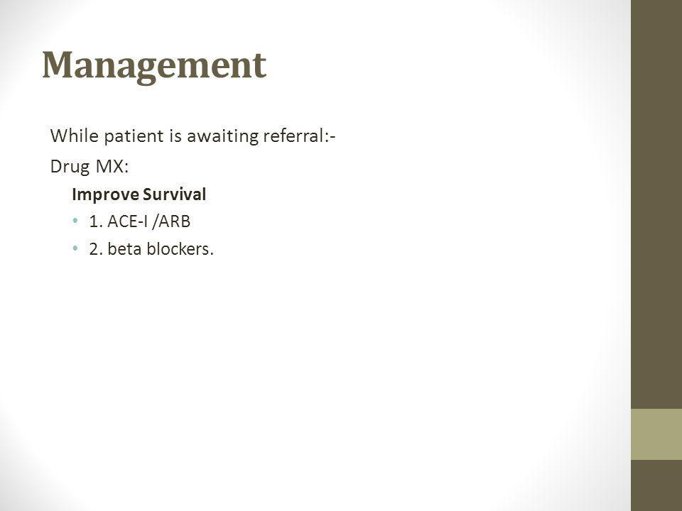 Management While patient is awaiting referral:- Drug MX: Improve Survival 1.