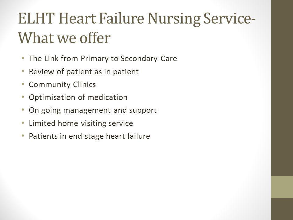 ELHT Heart Failure Nursing Service- What we offer The Link from Primary to Secondary Care Review of patient as in patient Community Clinics Optimisation of medication On going management and support Limited home visiting service Patients in end stage heart failure