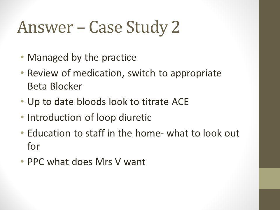 Answer – Case Study 2 Managed by the practice Review of medication, switch to appropriate Beta Blocker Up to date bloods look to titrate ACE Introduction of loop diuretic Education to staff in the home- what to look out for PPC what does Mrs V want