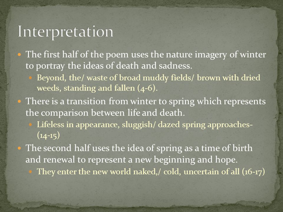 The first half of the poem uses the nature imagery of winter to portray the ideas of death and sadness. Beyond, the/ waste of broad muddy fields/ brow