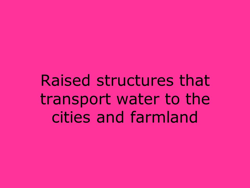 Raised structures that transport water to the cities and farmland