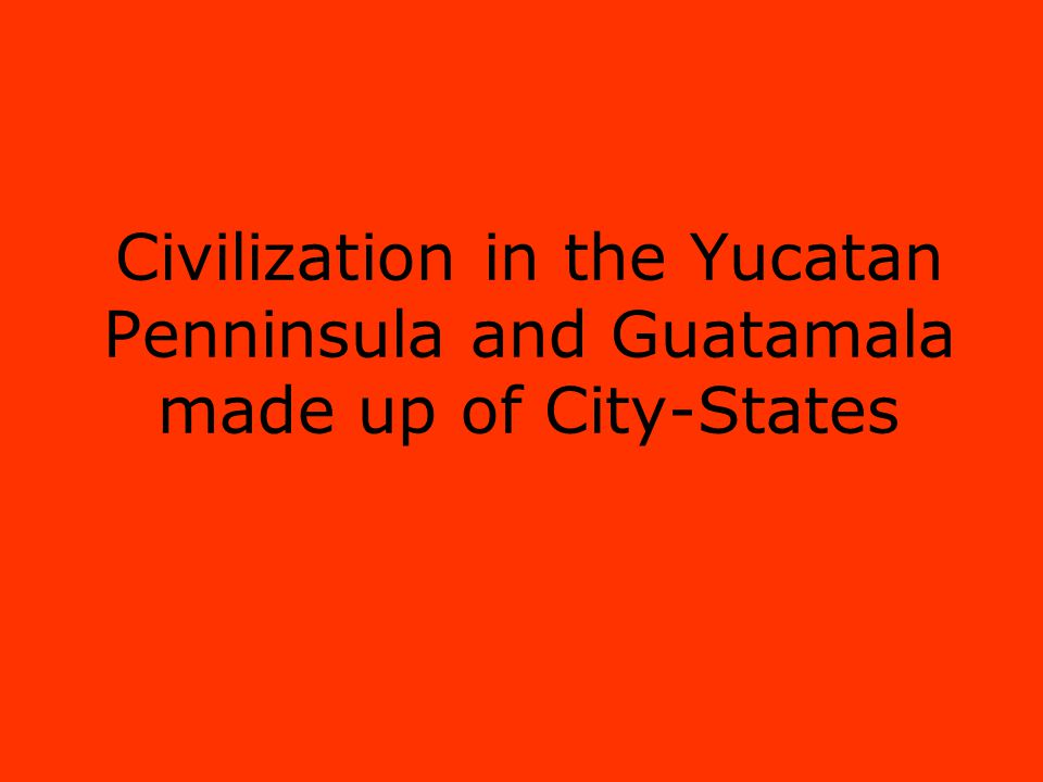 Civilization in the Yucatan Penninsula and Guatamala made up of City-States