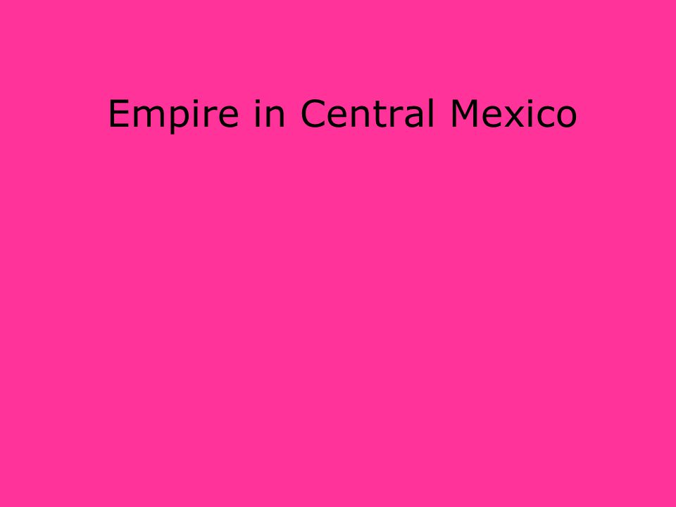 Empire in Central Mexico