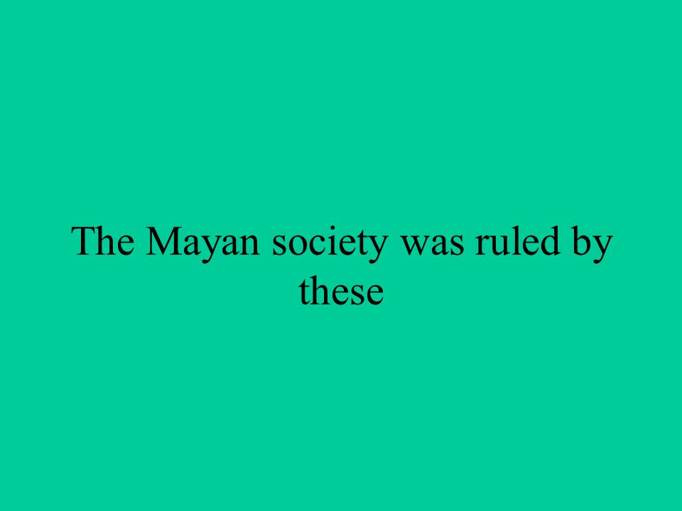 The Mayan society was ruled by these