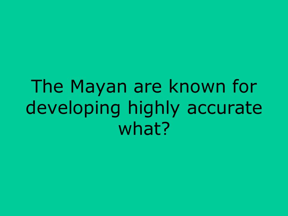 The Mayan are known for developing highly accurate what