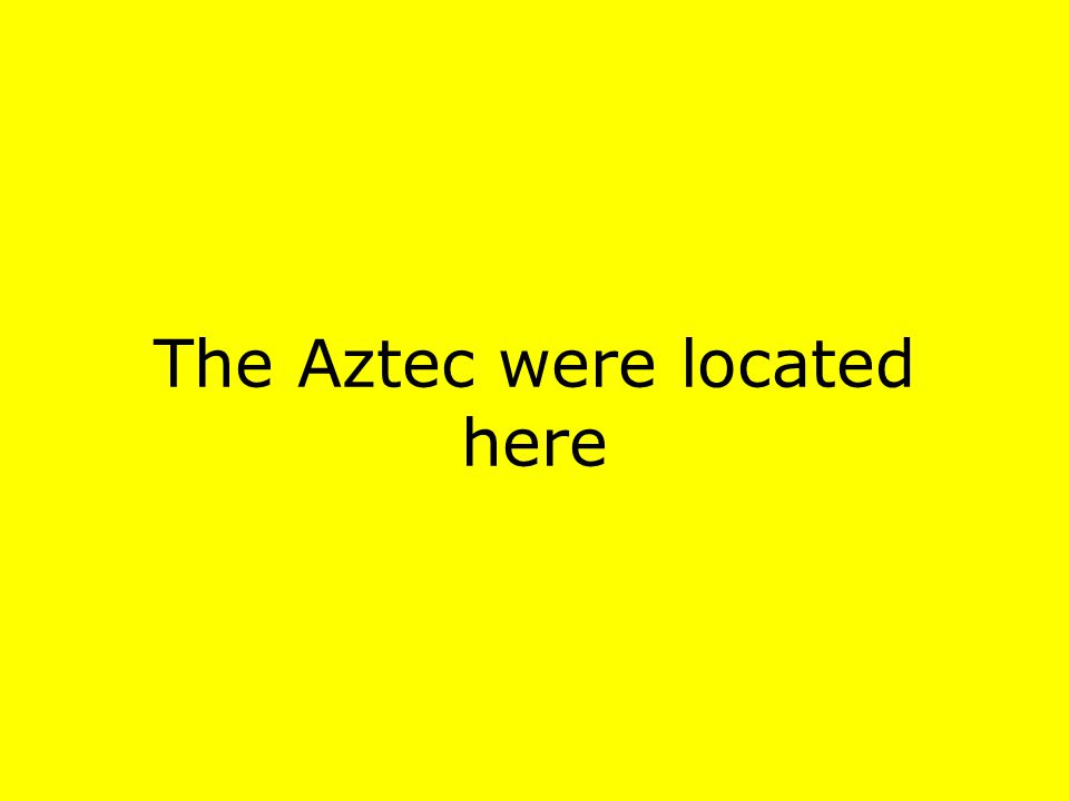 The Aztec were located here