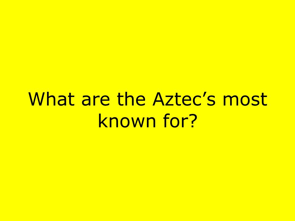What are the Aztecs most known for