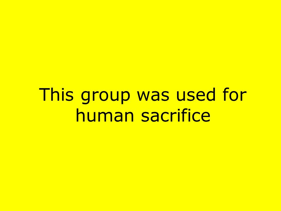 This group was used for human sacrifice