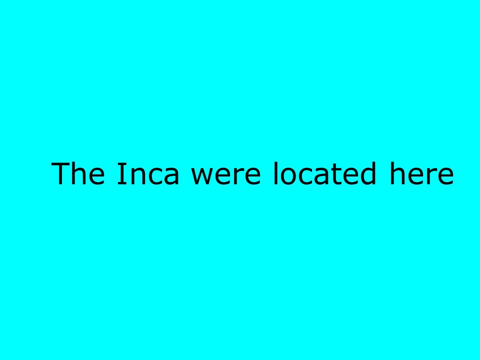 The Inca were located here