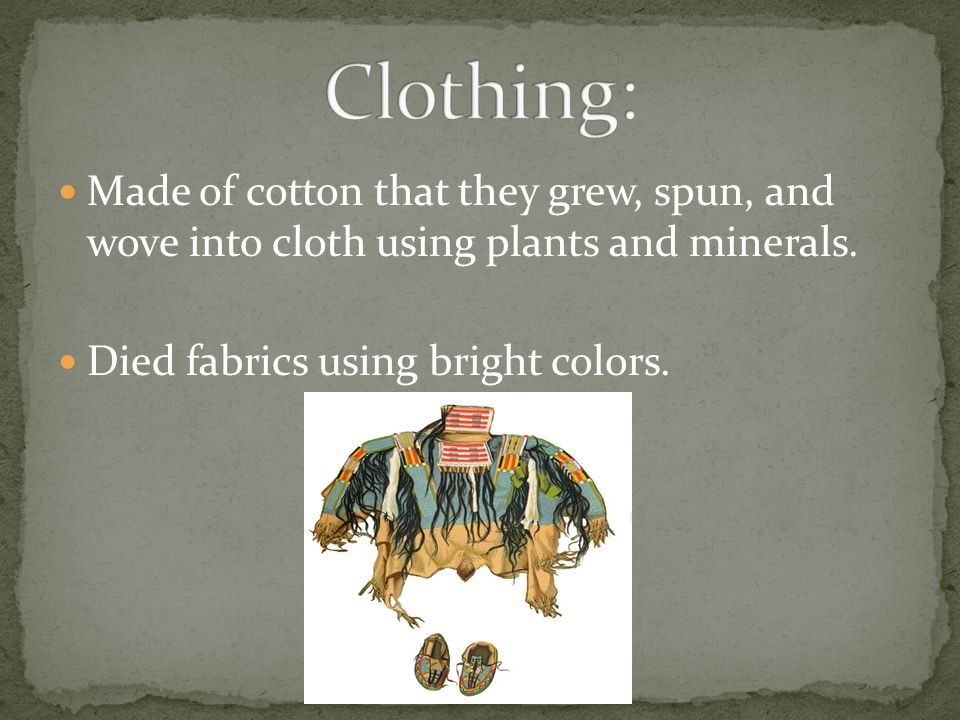 Made of cotton that they grew, spun, and wove into cloth using plants and minerals.