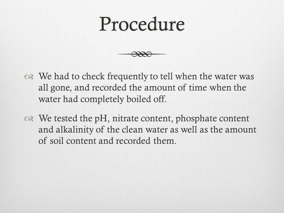Procedure We had to check frequently to tell when the water was all gone, and recorded the amount of time when the water had completely boiled off.