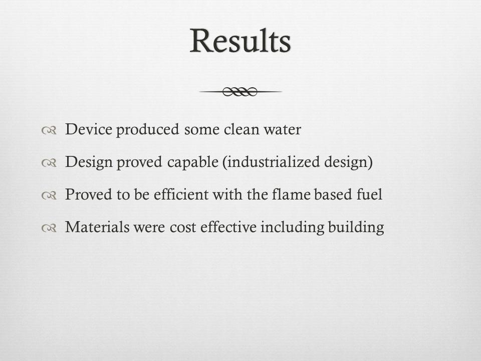 Results Device produced some clean water Design proved capable (industrialized design) Proved to be efficient with the flame based fuel Materials were cost effective including building